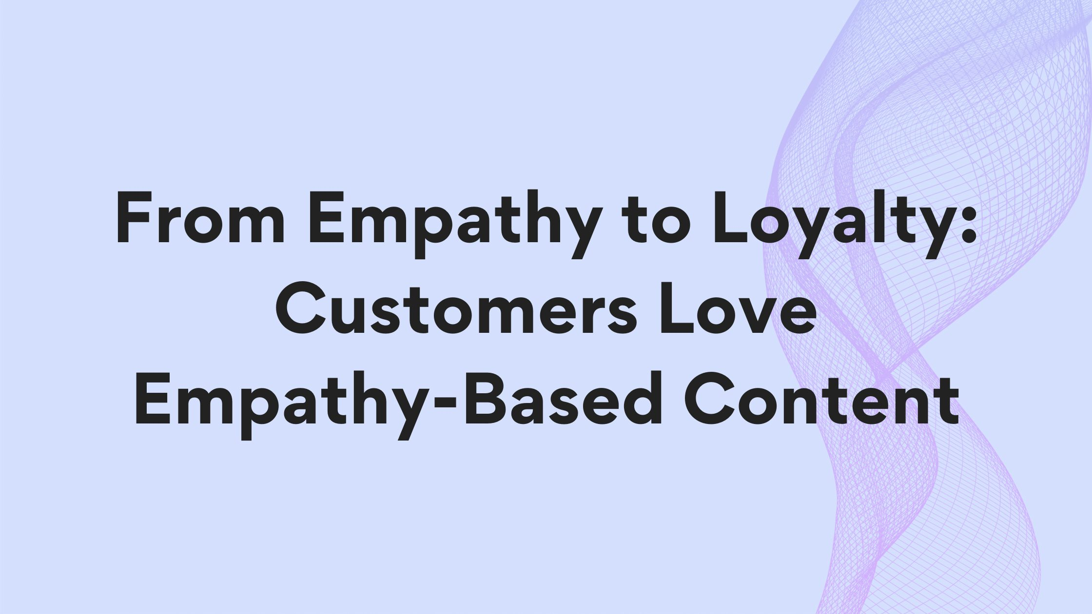 from empathy to loyalty: customers love empathy-based content
